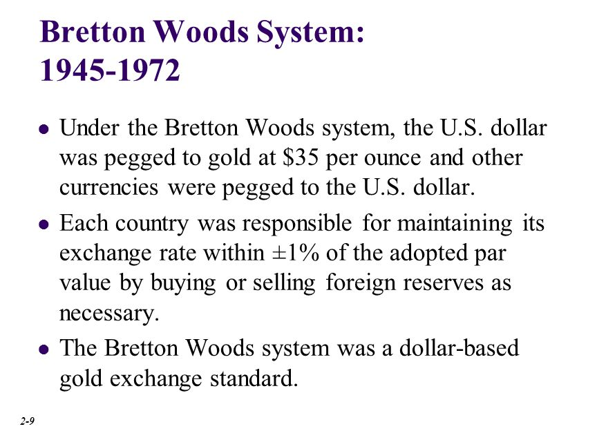 Bretton Woods System: 1945-1972 Under the Bretton Woods system, the U.S. dollar was pegged to gold at $35 per ounce and other currencies were pegged t