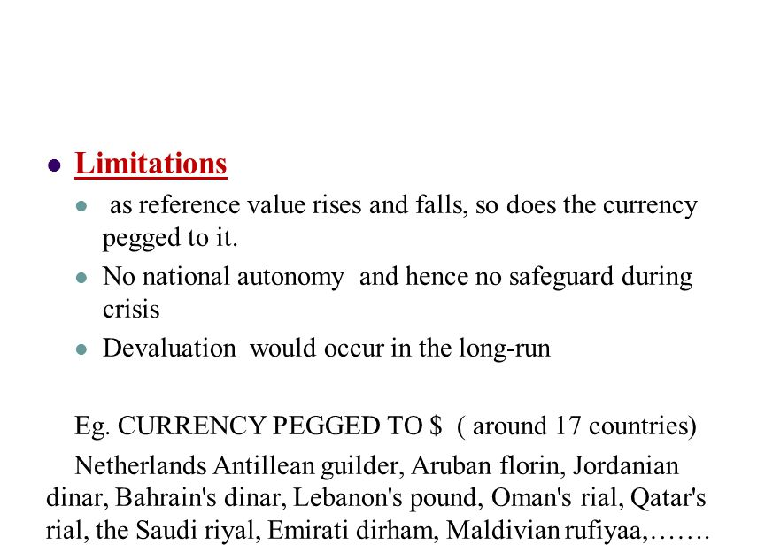 Limitations as reference value rises and falls, so does the currency pegged to it. No national autonomy and hence no safeguard during crisis Devaluati
