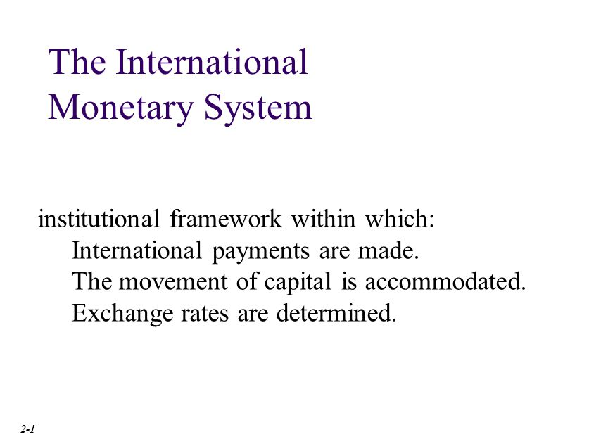 institutional framework within which: International payments are made. The movement of capital is accommodated. Exchange rates are determined. The Int