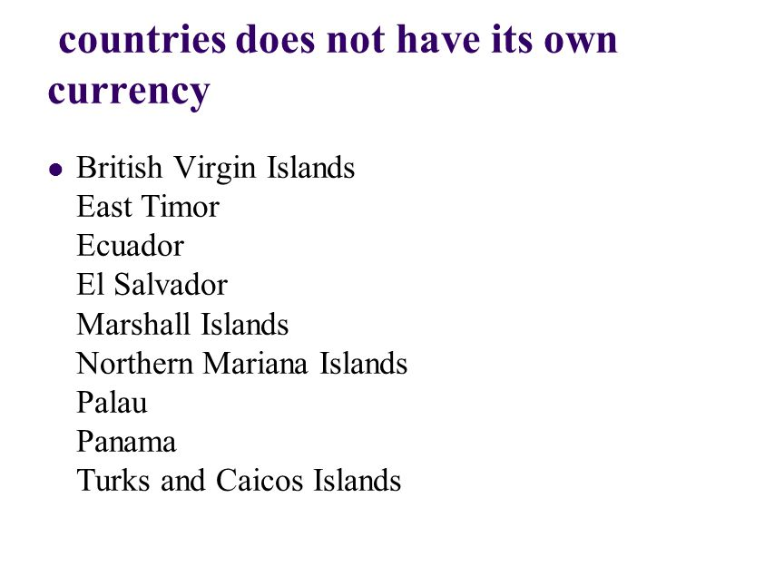 countries does not have its own currency British Virgin Islands East Timor Ecuador El Salvador Marshall Islands Northern Mariana Islands Palau Panama