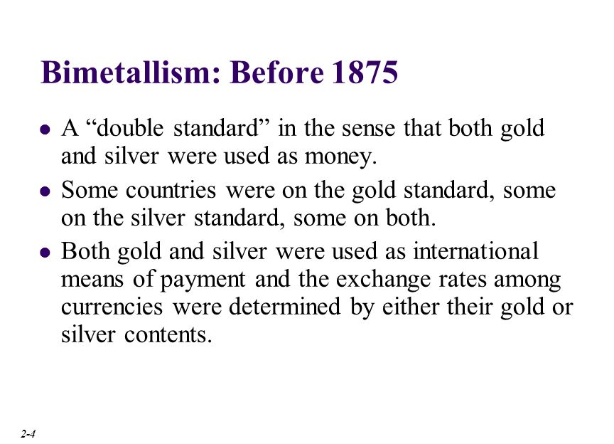 Bimetallism: Before 1875 A double standard in the sense that both gold and silver were used as money. Some countries were on the gold standard, some o