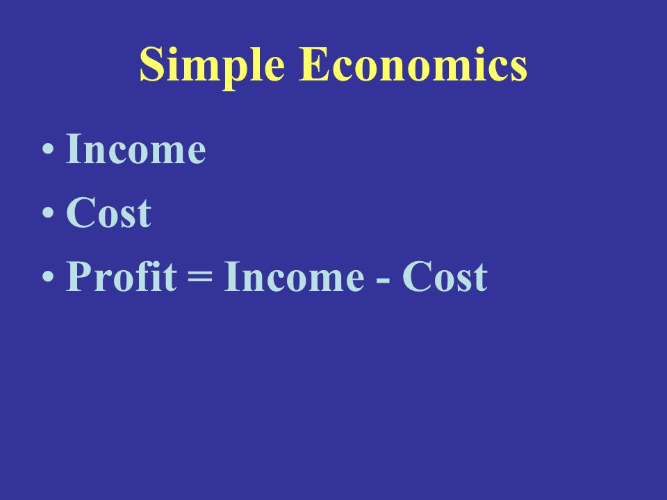 Simple Economics Income Cost Profit = Income - Cost