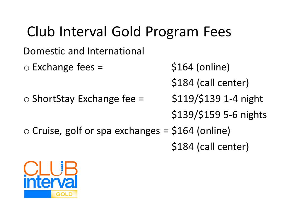 Club Interval Gold Program Fees Domestic and International o Exchange fees = $164 (online) $184 (call center) o ShortStay Exchange fee = $119/$139 1-4 night $139/$159 5-6 nights o Cruise, golf or spa exchanges = $164 (online) $184 (call center)