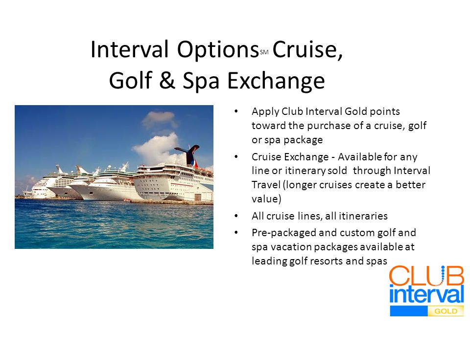 Interval Options SM Cruise, Golf & Spa Exchange Apply Club Interval Gold points toward the purchase of a cruise, golf or spa package Cruise Exchange - Available for any line or itinerary sold through Interval Travel (longer cruises create a better value) All cruise lines, all itineraries Pre-packaged and custom golf and spa vacation packages available at leading golf resorts and spas