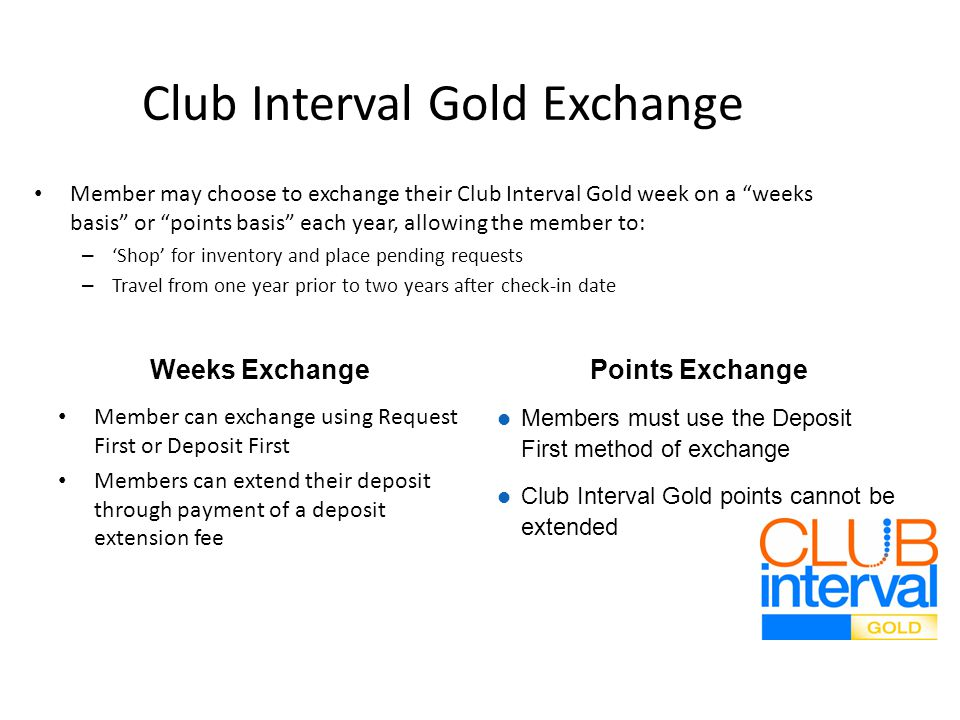 Club Interval Gold Exchange Member may choose to exchange their Club Interval Gold week on a weeks basis or points basis each year, allowing the member to: – Shop for inventory and place pending requests – Travel from one year prior to two years after check-in date Weeks Exchange Member can exchange using Request First or Deposit First Members can extend their deposit through payment of a deposit extension fee Points Exchange Members must use the Deposit First method of exchange Club Interval Gold points cannot be extended