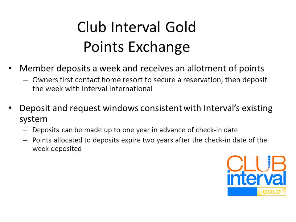 Club Interval Gold Points Exchange Member deposits a week and receives an allotment of points – Owners first contact home resort to secure a reservation, then deposit the week with Interval International Deposit and request windows consistent with Intervals existing system – Deposits can be made up to one year in advance of check-in date – Points allocated to deposits expire two years after the check-in date of the week deposited