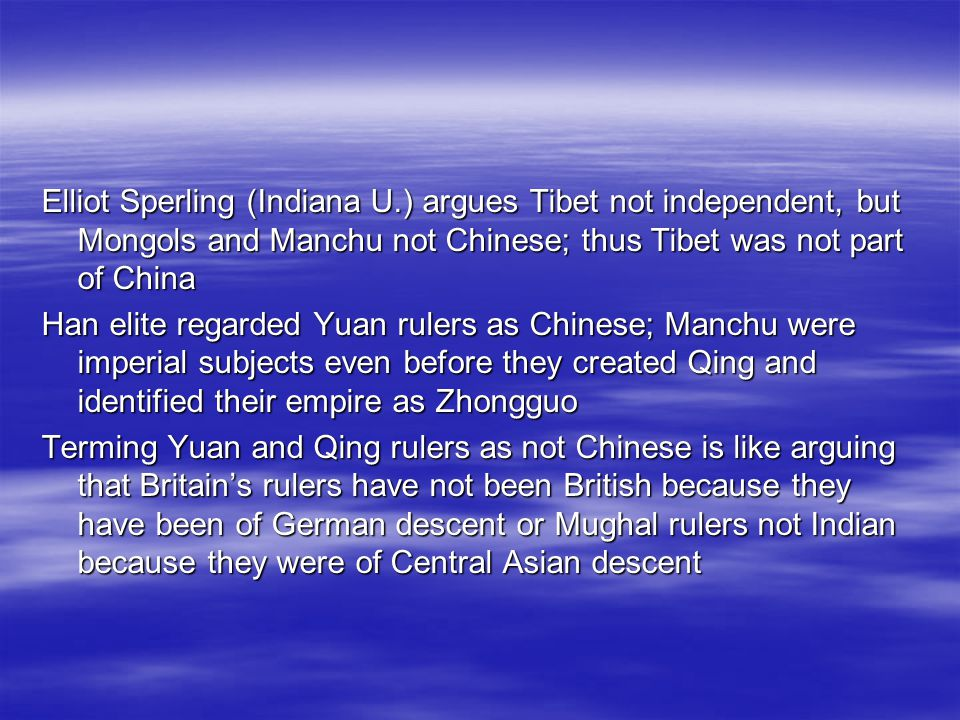 Elliot Sperling (Indiana U.) argues Tibet not independent, but Mongols and Manchu not Chinese; thus Tibet was not part of China Han elite regarded Yuan rulers as Chinese; Manchu were imperial subjects even before they created Qing and identified their empire as Zhongguo Terming Yuan and Qing rulers as not Chinese is like arguing that Britains rulers have not been British because they have been of German descent or Mughal rulers not Indian because they were of Central Asian descent