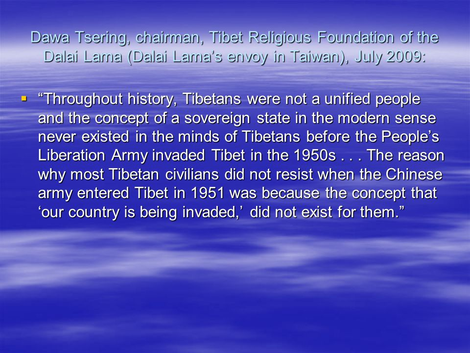 Dawa Tsering, chairman, Tibet Religious Foundation of the Dalai Lama (Dalai Lamas envoy in Taiwan), July 2009: Throughout history, Tibetans were not a unified people and the concept of a sovereign state in the modern sense never existed in the minds of Tibetans before the Peoples Liberation Army invaded Tibet in the 1950s...