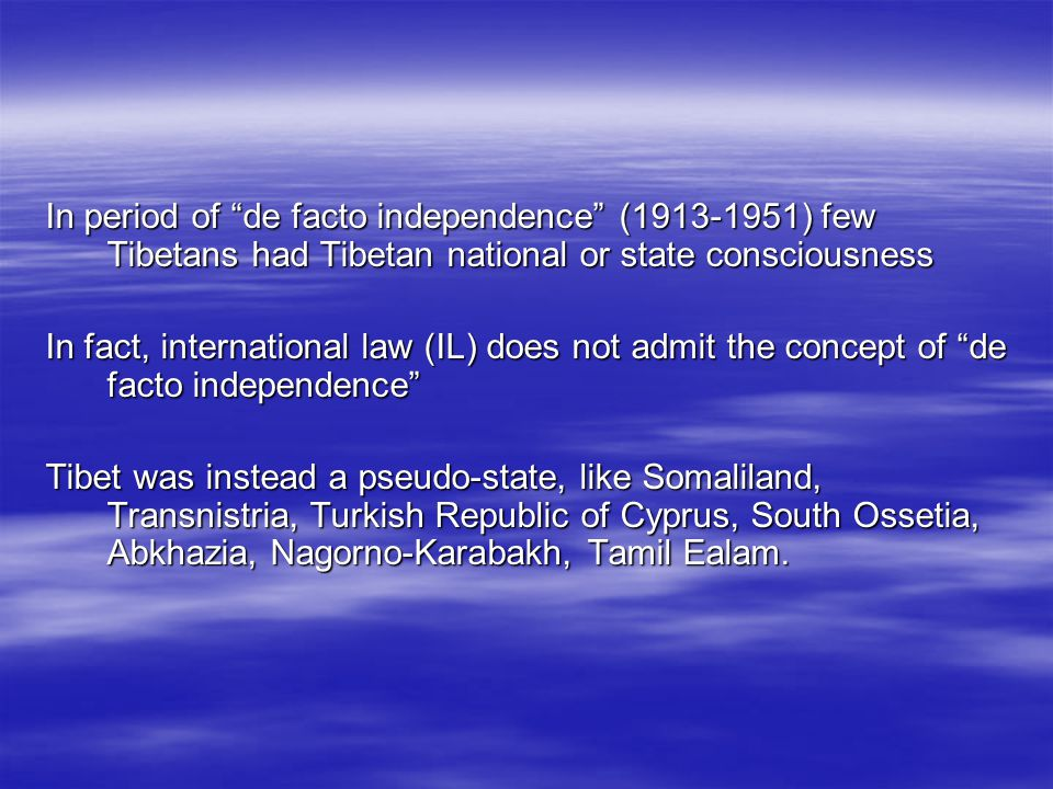 In period of de facto independence (1913-1951) few Tibetans had Tibetan national or state consciousness In fact, international law (IL) does not admit the concept of de facto independence Tibet was instead a pseudo-state, like Somaliland, Transnistria, Turkish Republic of Cyprus, South Ossetia, Abkhazia, Nagorno-Karabakh, Tamil Ealam.