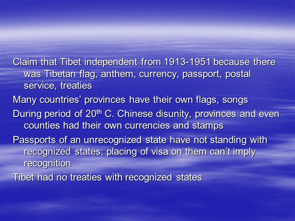 Claim that Tibet independent from 1913-1951 because there was Tibetan flag, anthem, currency, passport, postal service, treaties Many countries provinces have their own flags, songs During period of 20 th C.