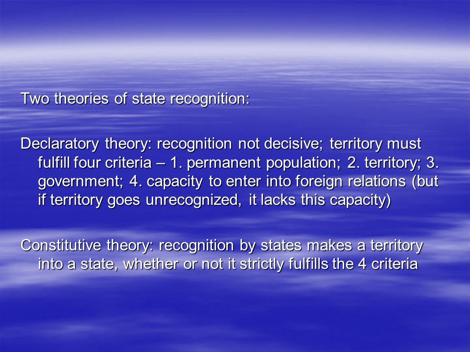 Two theories of state recognition: Declaratory theory: recognition not decisive; territory must fulfill four criteria – 1.