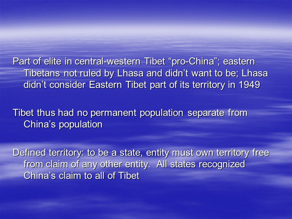 Part of elite in central-western Tibet pro-China; eastern Tibetans not ruled by Lhasa and didnt want to be; Lhasa didnt consider Eastern Tibet part of its territory in 1949 Tibet thus had no permanent population separate from Chinas population Defined territory: to be a state, entity must own territory free from claim of any other entity.