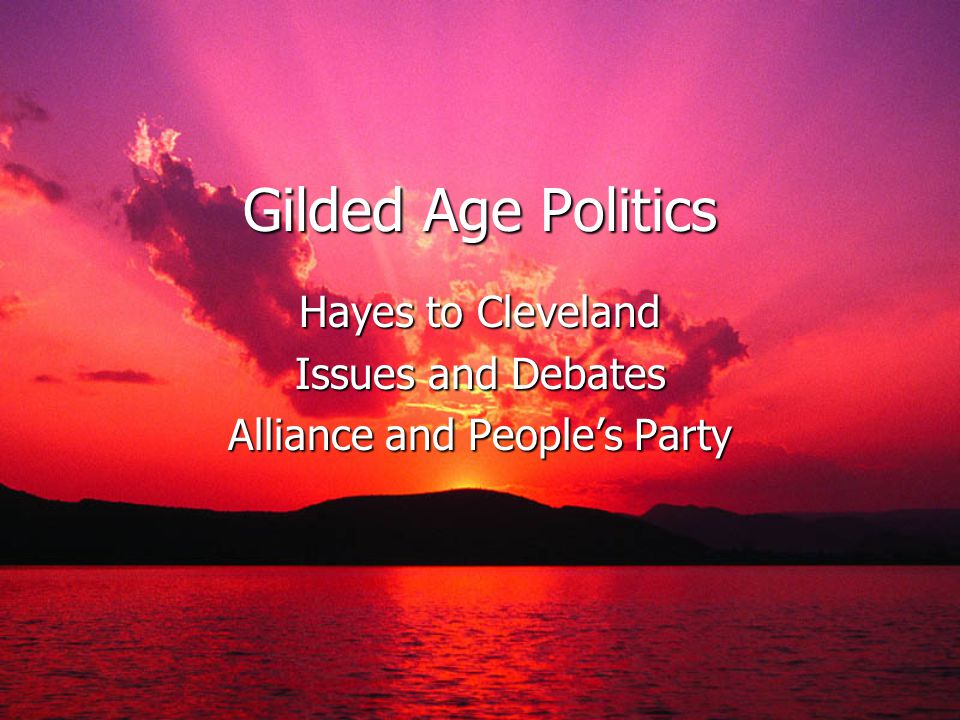 Gilded Age Politics Hayes to Cleveland Issues and Debates Alliance and Peoples Party