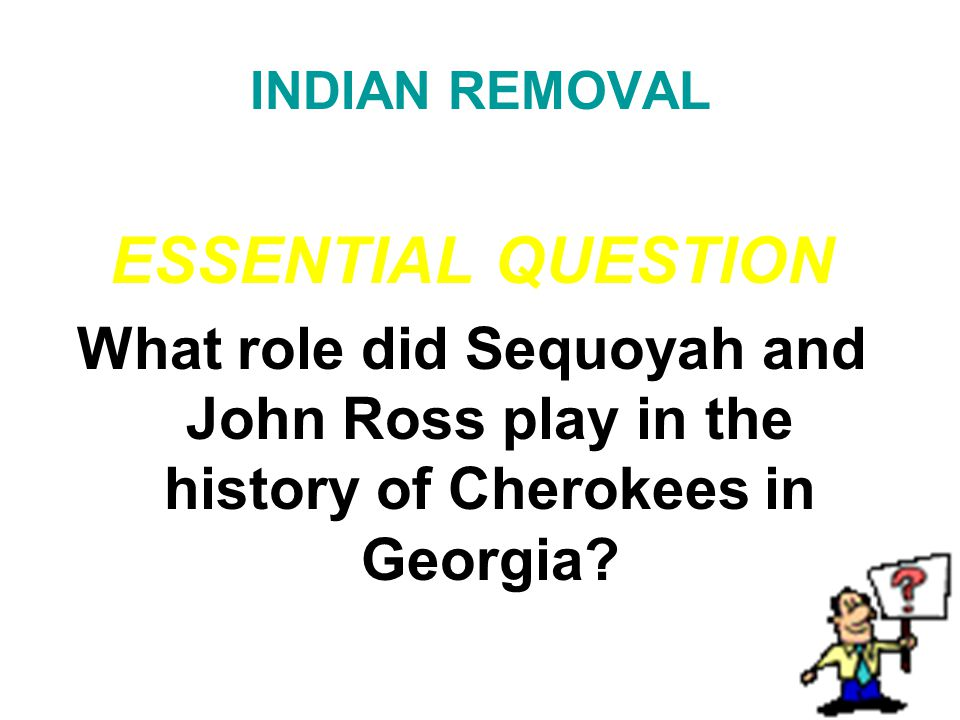 INDIAN REMOVAL ESSENTIAL QUESTION What role did Sequoyah and John Ross play in the history of Cherokees in Georgia?