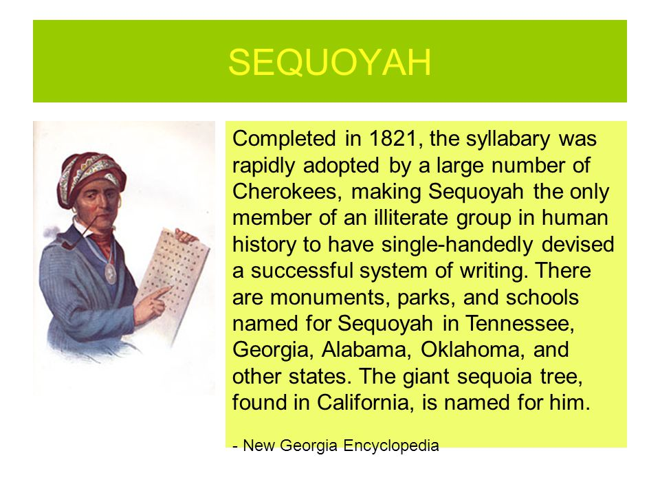 SEQUOYAH Completed in 1821, the syllabary was rapidly adopted by a large number of Cherokees, making Sequoyah the only member of an illiterate group i