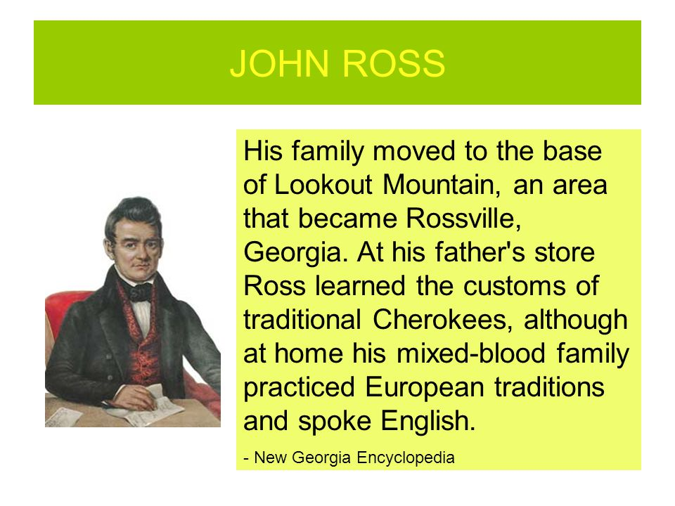 JOHN ROSS His family moved to the base of Lookout Mountain, an area that became Rossville, Georgia. At his father's store Ross learned the customs of