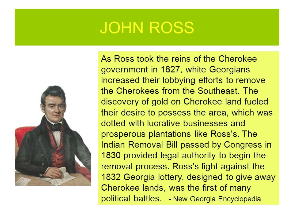 JOHN ROSS As Ross took the reins of the Cherokee government in 1827, white Georgians increased their lobbying efforts to remove the Cherokees from the