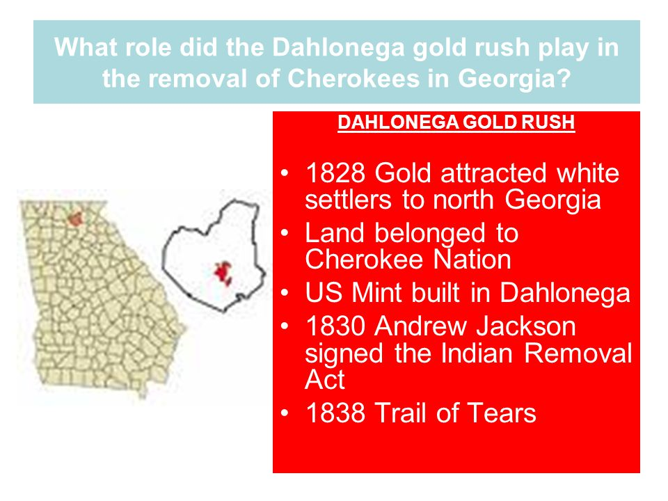What role did the Dahlonega gold rush play in the removal of Cherokees in Georgia? DAHLONEGA GOLD RUSH 1828 Gold attracted white settlers to north Geo