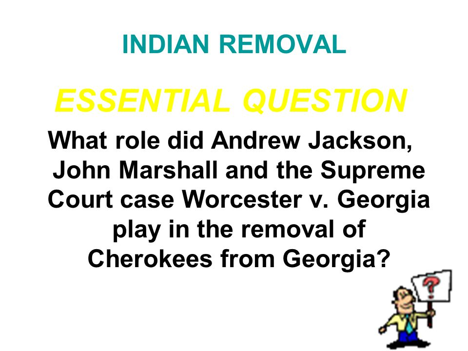 INDIAN REMOVAL ESSENTIAL QUESTION What role did Andrew Jackson, John Marshall and the Supreme Court case Worcester v. Georgia play in the removal of C