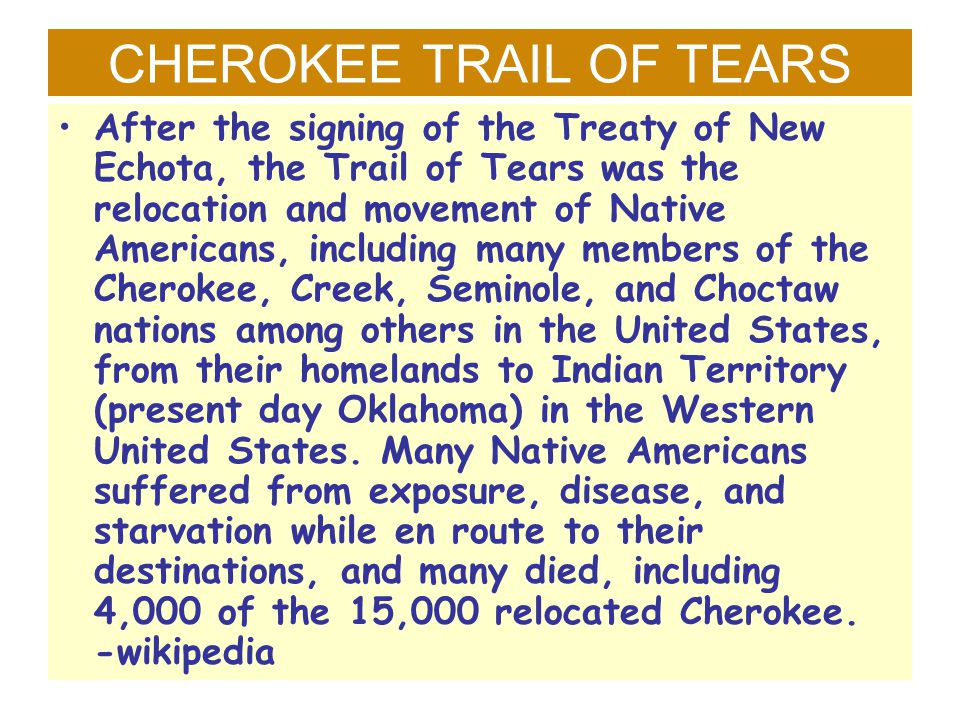 CHEROKEE TRAIL OF TEARS After the signing of the Treaty of New Echota, the Trail of Tears was the relocation and movement of Native Americans, includi