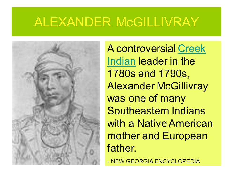 ALEXANDER McGILLIVRAY A controversial Creek Indian leader in the 1780s and 1790s, Alexander McGillivray was one of many Southeastern Indians with a Na