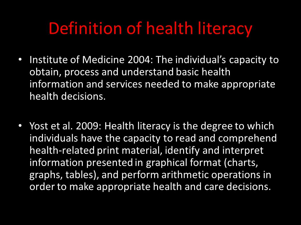 Definition of health literacy Institute of Medicine 2004: The individuals capacity to obtain, process and understand basic health information and serv