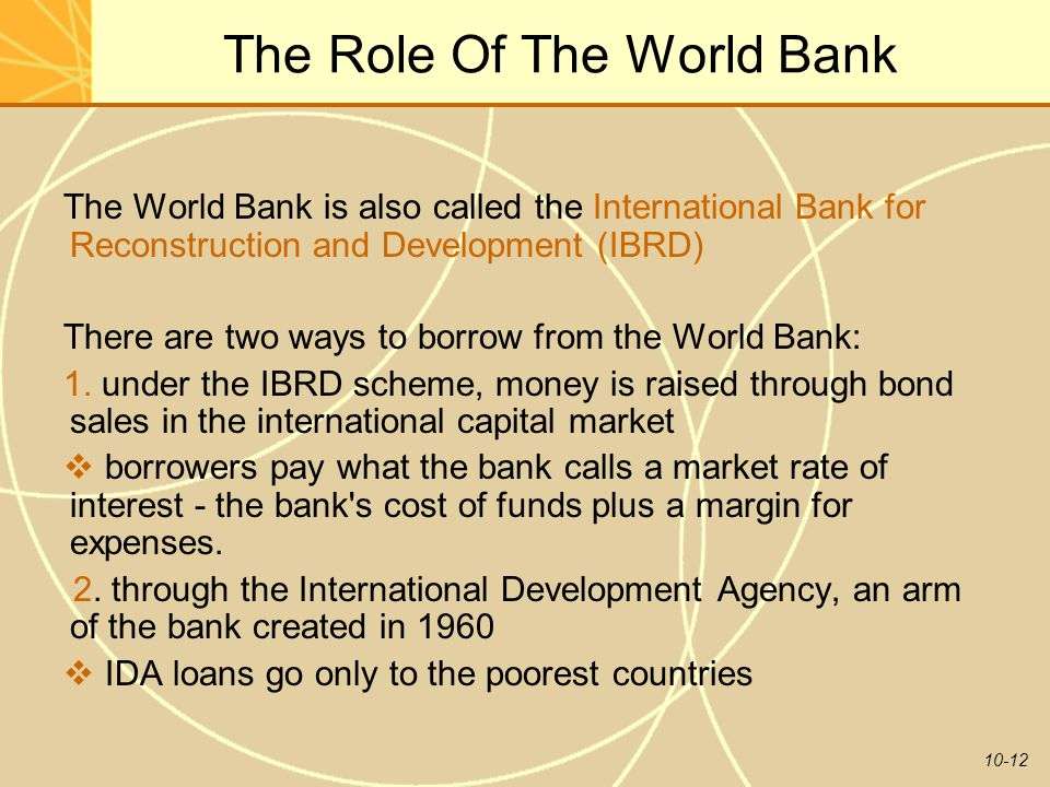 10-12 The Role Of The World Bank The World Bank is also called the International Bank for Reconstruction and Development (IBRD) There are two ways to
