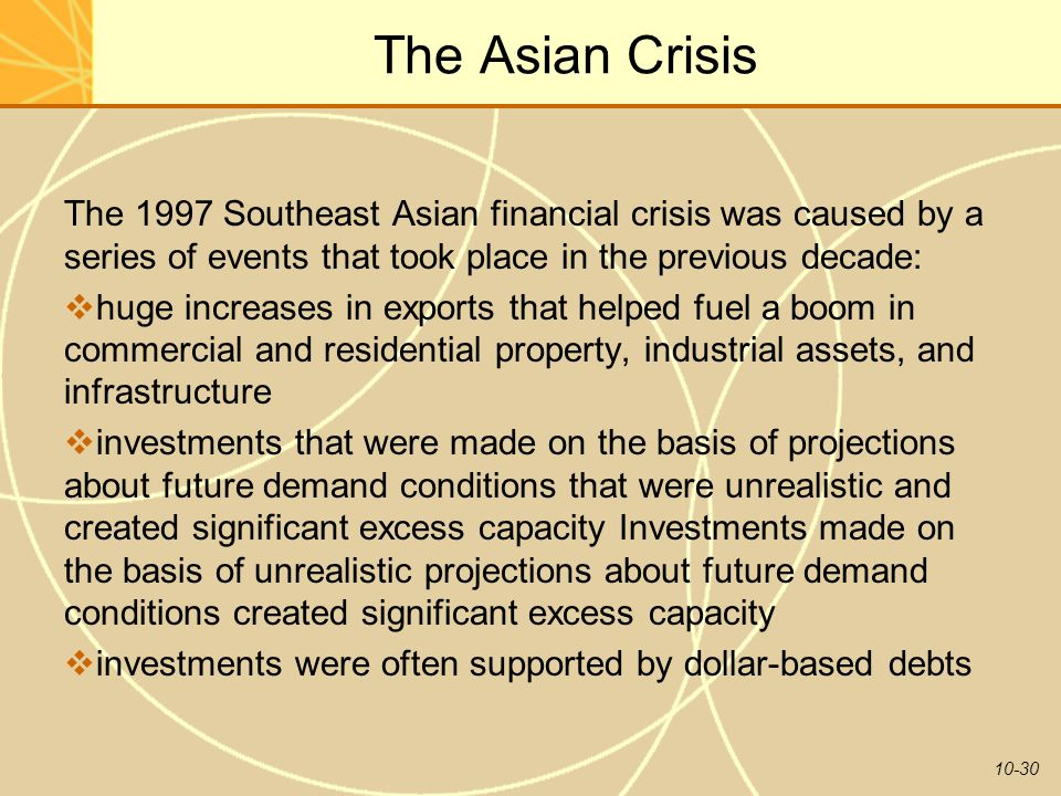 10-30 The Asian Crisis The 1997 Southeast Asian financial crisis was caused by a series of events that took place in the previous decade: huge increas