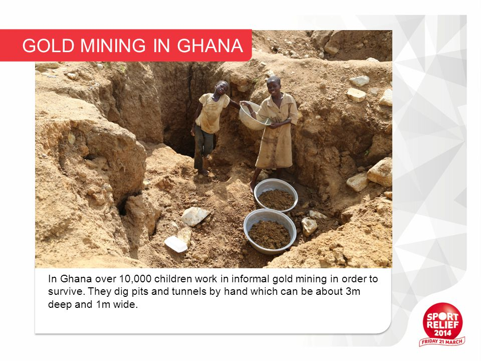 In Ghana over 10,000 children work in informal gold mining in order to survive.