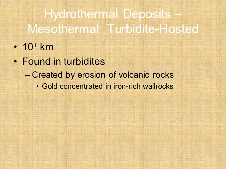 Hydrothermal Deposits – Mesothermal: Turbidite-Hosted 10 + km Found in turbidites –Created by erosion of volcanic rocks Gold concentrated in iron-rich wallrocks