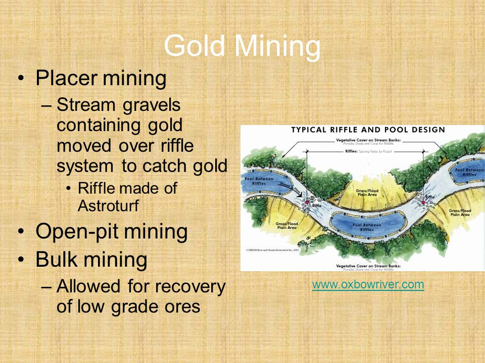 Gold Mining Placer mining –Stream gravels containing gold moved over riffle system to catch gold Riffle made of Astroturf Open-pit mining Bulk mining –Allowed for recovery of low grade ores www.oxbowriver.com