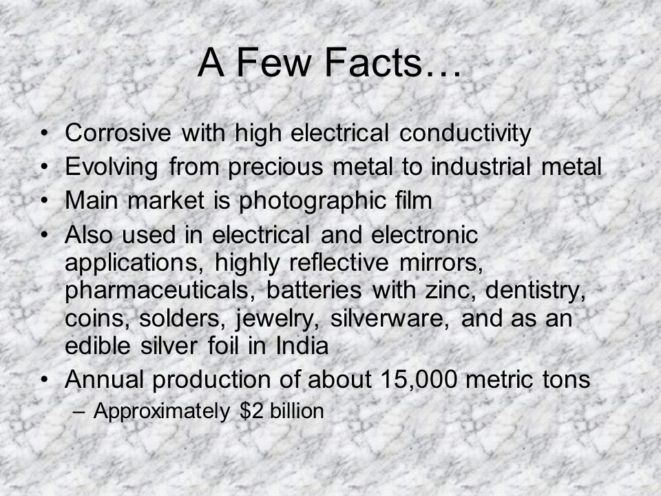 A Few Facts… Corrosive with high electrical conductivity Evolving from precious metal to industrial metal Main market is photographic film Also used in electrical and electronic applications, highly reflective mirrors, pharmaceuticals, batteries with zinc, dentistry, coins, solders, jewelry, silverware, and as an edible silver foil in India Annual production of about 15,000 metric tons –Approximately $2 billion
