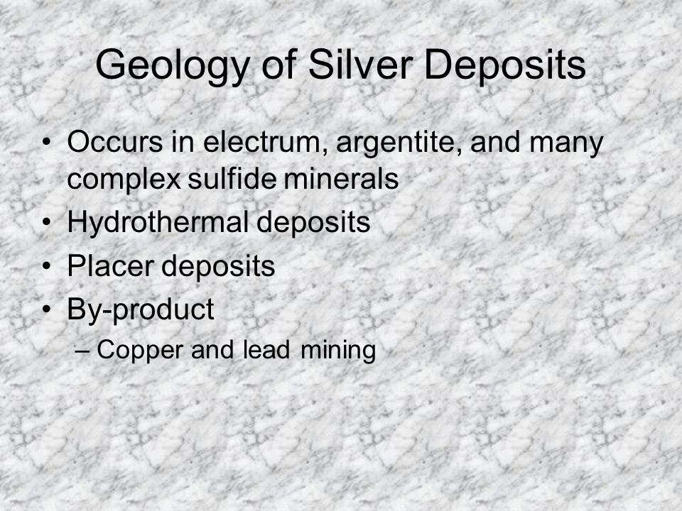 Geology of Silver Deposits Occurs in electrum, argentite, and many complex sulfide minerals Hydrothermal deposits Placer deposits By-product –Copper a
