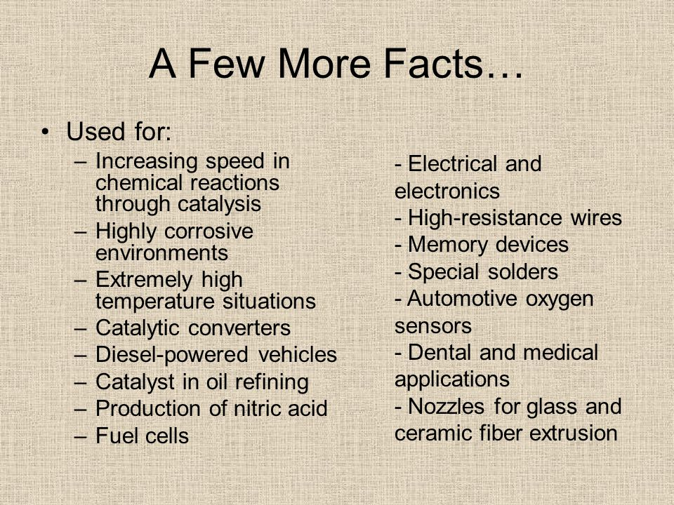 A Few More Facts… Used for: –Increasing speed in chemical reactions through catalysis –Highly corrosive environments –Extremely high temperature situations –Catalytic converters –Diesel-powered vehicles –Catalyst in oil refining –Production of nitric acid –Fuel cells - Electrical and electronics - High-resistance wires - Memory devices - Special solders - Automotive oxygen sensors - Dental and medical applications - Nozzles for glass and ceramic fiber extrusion