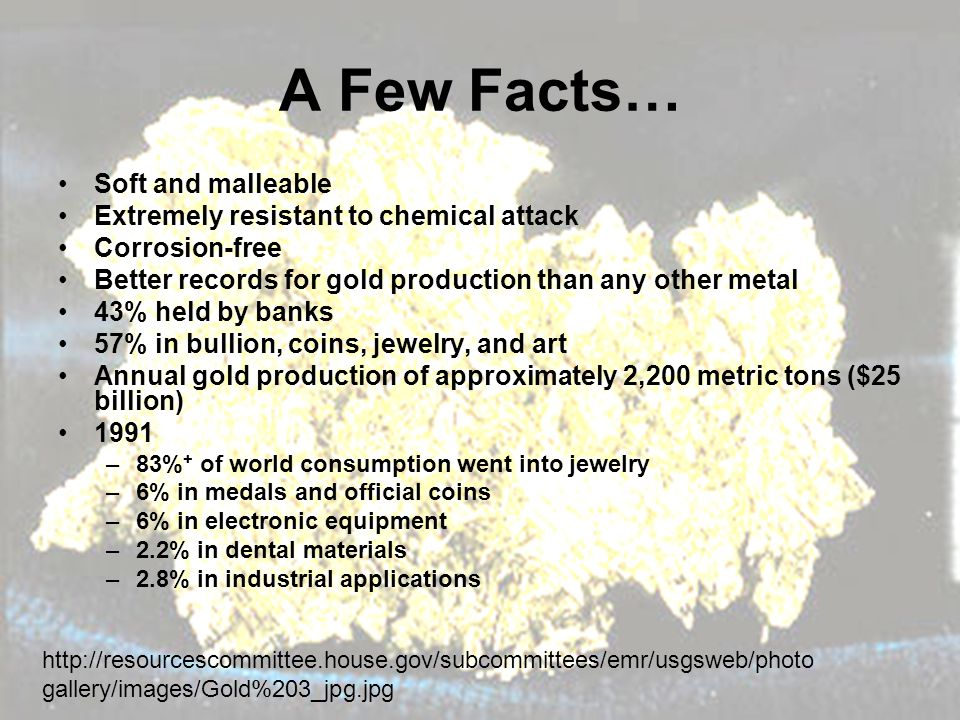 A Few Facts… Soft and malleable Extremely resistant to chemical attack Corrosion-free Better records for gold production than any other metal 43% held by banks 57% in bullion, coins, jewelry, and art Annual gold production of approximately 2,200 metric tons ($25 billion) 1991 –83% + of world consumption went into jewelry –6% in medals and official coins –6% in electronic equipment –2.2% in dental materials –2.8% in industrial applications http://resourcescommittee.house.gov/subcommittees/emr/usgsweb/photo gallery/images/Gold%203_jpg.jpg