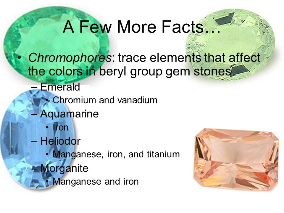 A Few More Facts… Chromophores: trace elements that affect the colors in beryl group gem stones –Emerald Chromium and vanadium –Aquamarine Iron –Heliodor Manganese, iron, and titanium –Morganite Manganese and iron