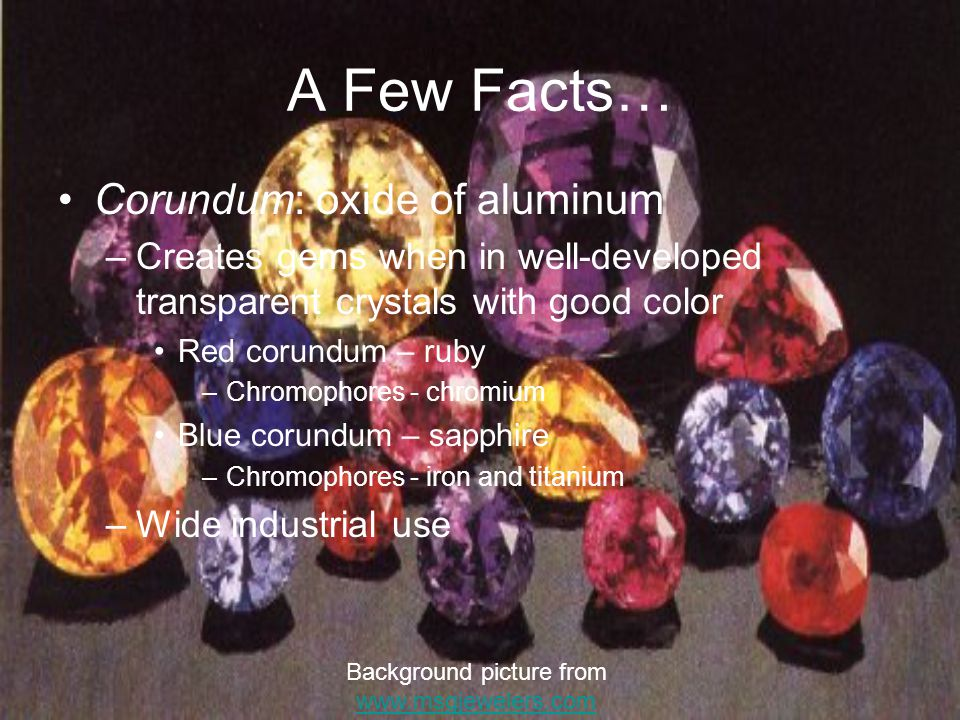 A Few Facts… Corundum: oxide of aluminum –Creates gems when in well-developed transparent crystals with good color Red corundum – ruby –Chromophores - chromium Blue corundum – sapphire –Chromophores - iron and titanium –Wide industrial use Background picture from www.msgjewelers.com www.msgjewelers.com
