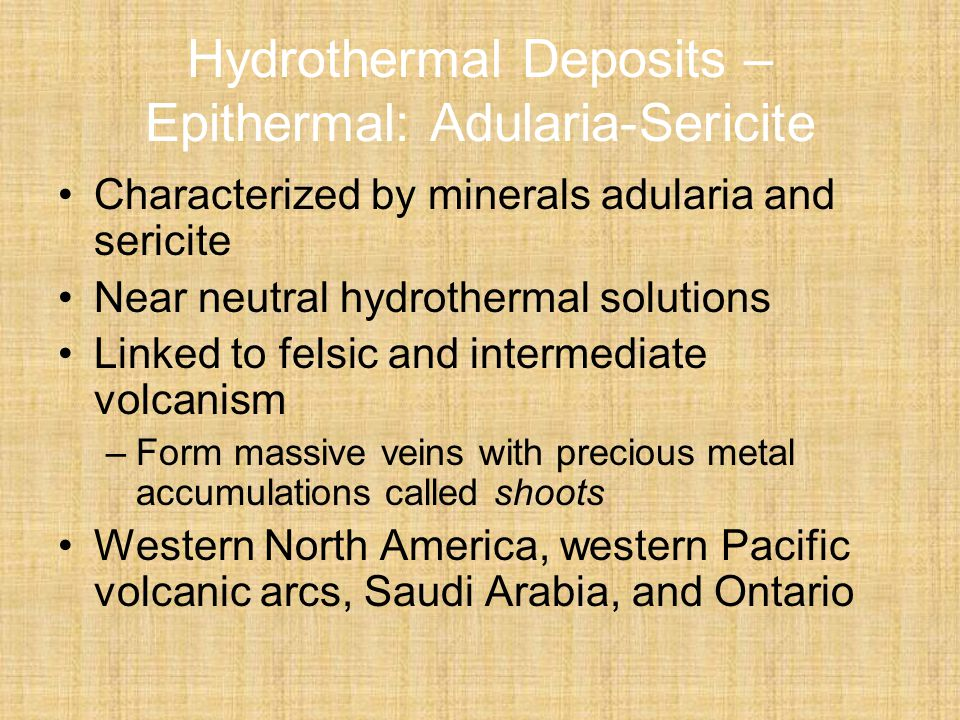 Hydrothermal Deposits – Epithermal: Adularia-Sericite Characterized by minerals adularia and sericite Near neutral hydrothermal solutions Linked to felsic and intermediate volcanism –Form massive veins with precious metal accumulations called shoots Western North America, western Pacific volcanic arcs, Saudi Arabia, and Ontario