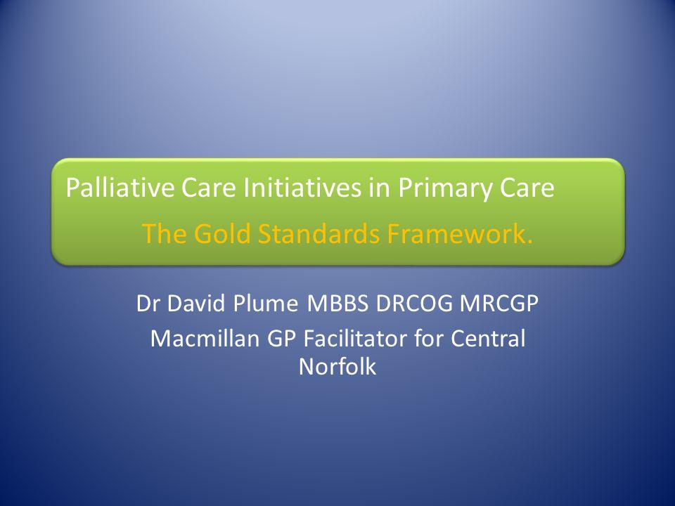 Palliative Care Initiatives in Primary Care The Gold Standards Framework. Dr David Plume MBBS DRCOG MRCGP Macmillan GP Facilitator for Central Norfolk