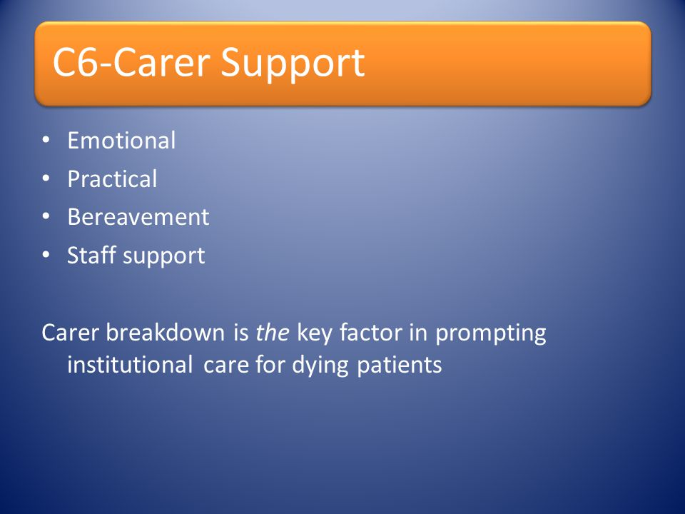 C6-Carer Support Emotional Practical Bereavement Staff support Carer breakdown is the key factor in prompting institutional care for dying patients