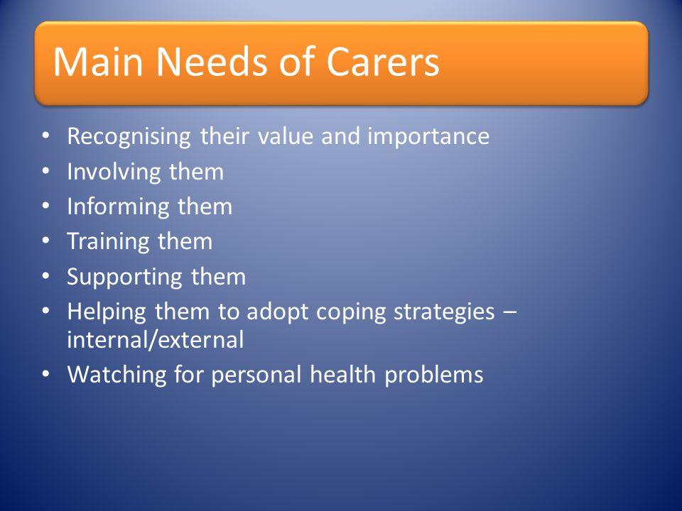 Main Needs of Carers Recognising their value and importance Involving them Informing them Training them Supporting them Helping them to adopt coping s