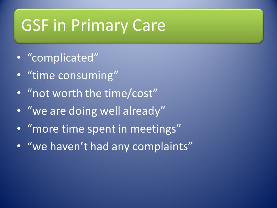 GSF in Primary Care complicated time consuming not worth the time/cost we are doing well already more time spent in meetings we havent had any complai