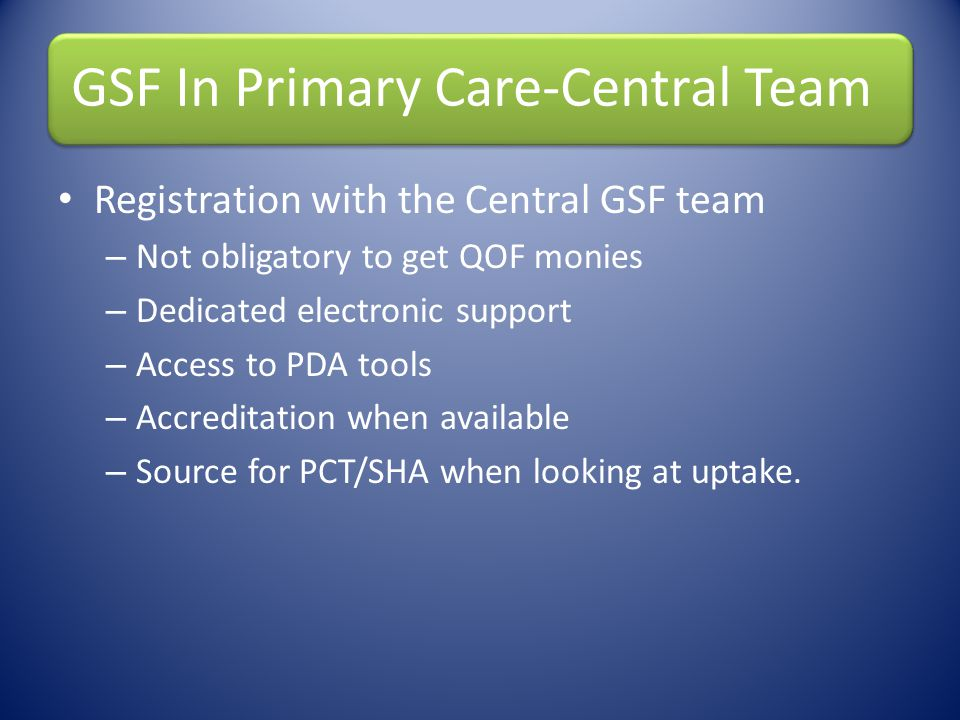 GSF In Primary Care-Central Team Registration with the Central GSF team – Not obligatory to get QOF monies – Dedicated electronic support – Access to