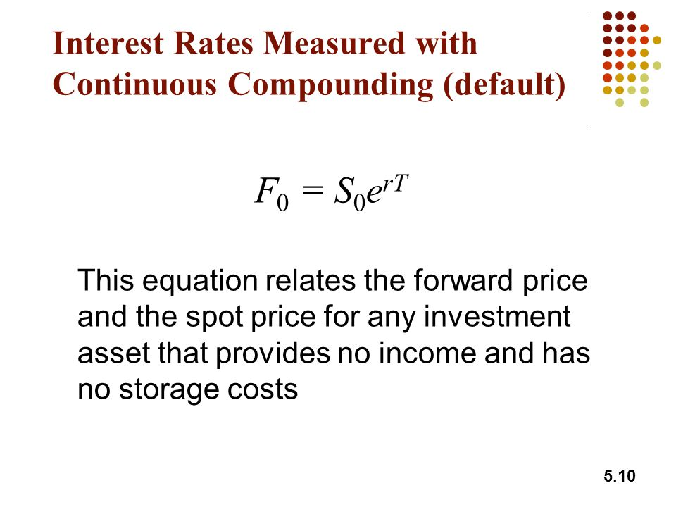 5.10 Interest Rates Measured with Continuous Compounding (default) F 0 = S 0 e rT This equation relates the forward price and the spot price for any investment asset that provides no income and has no storage costs