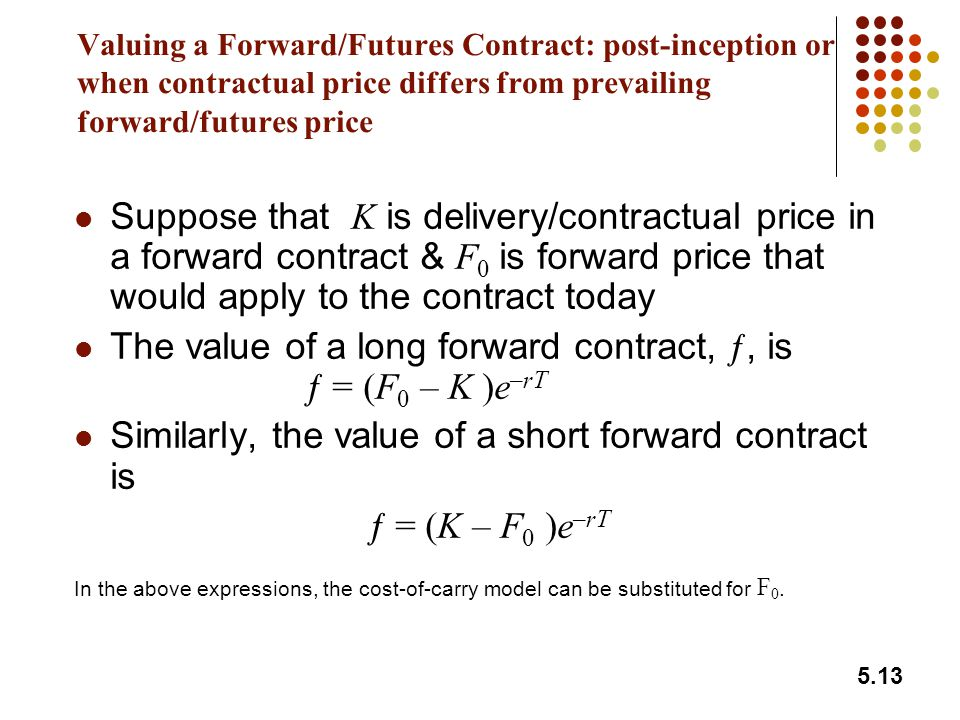 5.13 Valuing a Forward/Futures Contract: post-inception or when contractual price differs from prevailing forward/futures price Suppose that K is delivery/contractual price in a forward contract & F 0 is forward price that would apply to the contract today The value of a long forward contract, ƒ, is ƒ = (F 0 – K )e –rT Similarly, the value of a short forward contract is ƒ = (K – F 0 )e –rT In the above expressions, the cost-of-carry model can be substituted for F 0.