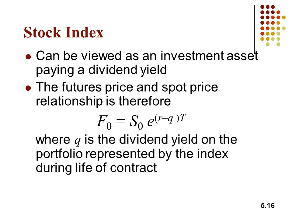 5.16 Stock Index Can be viewed as an investment asset paying a dividend yield The futures price and spot price relationship is therefore F 0 = S 0 e (r–q )T where q is the dividend yield on the portfolio represented by the index during life of contract