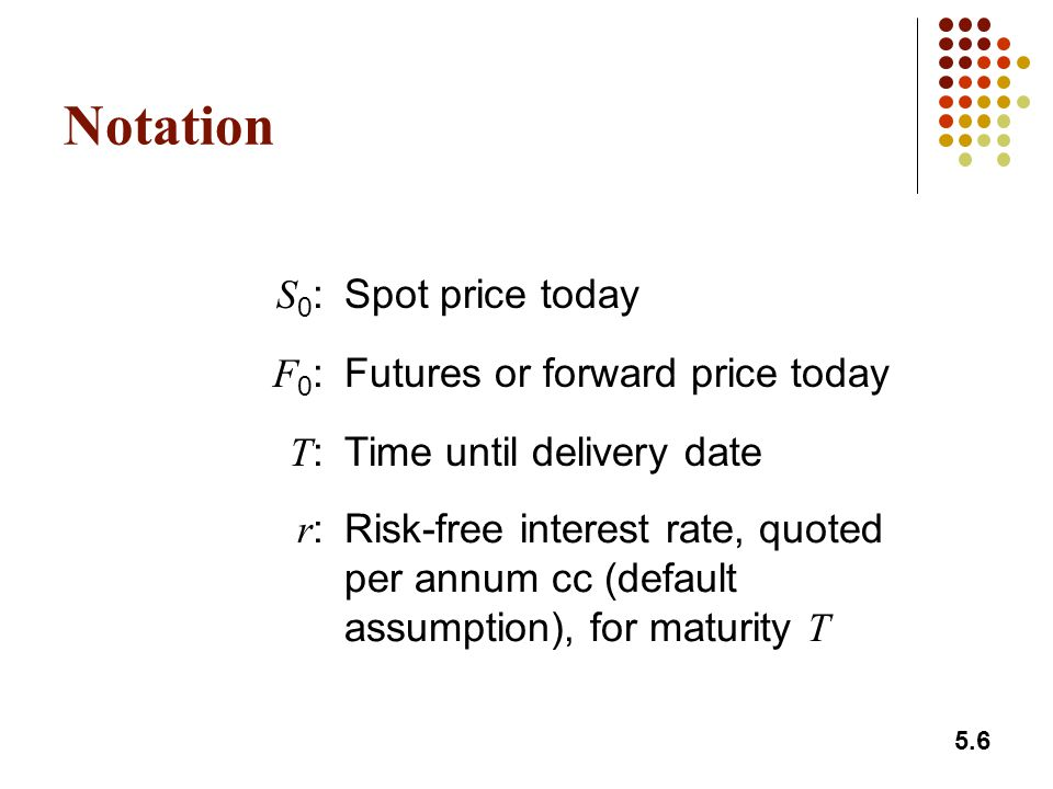 5.6 Notation S0:S0:Spot price today F0:F0:Futures or forward price today T:T:Time until delivery date r:r:Risk-free interest rate, quoted per annum cc (default assumption), for maturity T