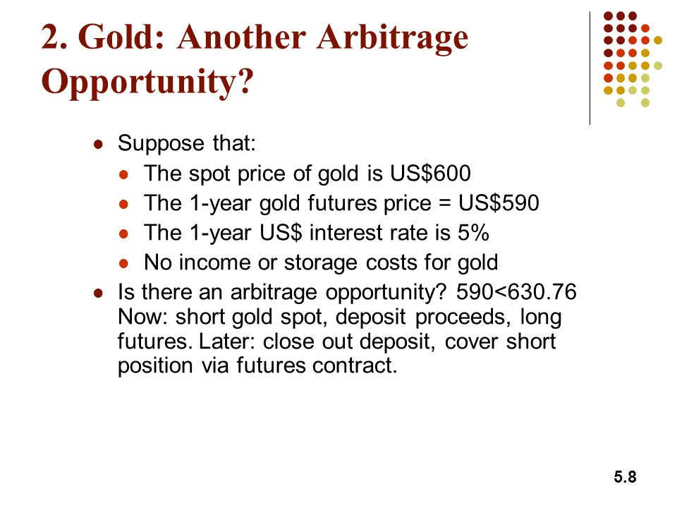 5.19 Index Arbitrage (continued) Index arbitrage involves simultaneous computer-generated trades in futures and many different stocks Occasionally (e.g., on Black Monday) simultaneous trades are not possible Result: theoretical no-arbitrage relationship between F 0 and S 0 fails to hold at times