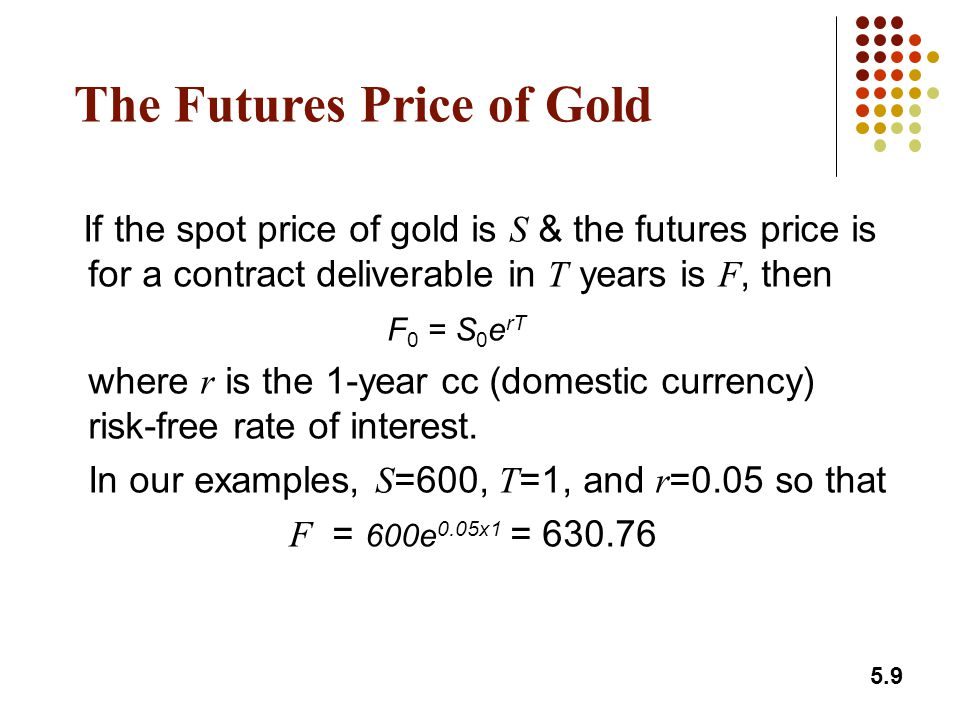 5.9 The Futures Price of Gold If the spot price of gold is S & the futures price is for a contract deliverable in T years is F, then F 0 = S 0 e rT where r is the 1-year cc (domestic currency) risk-free rate of interest.