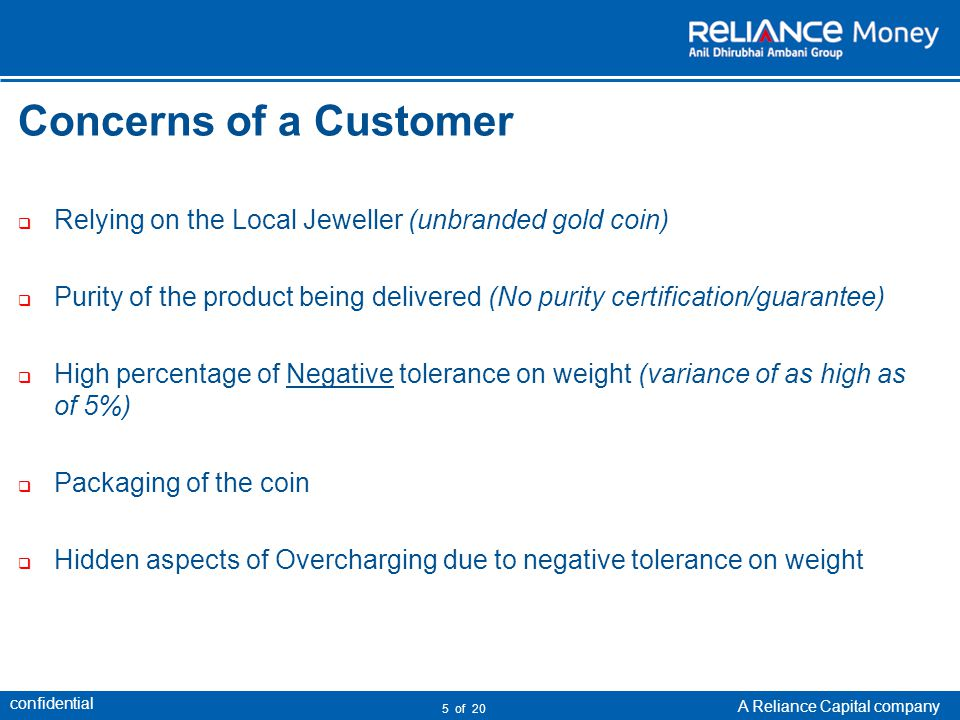 confidential A Reliance Capital company 5 of 20 Concerns of a Customer Relying on the Local Jeweller (unbranded gold coin) Purity of the product being